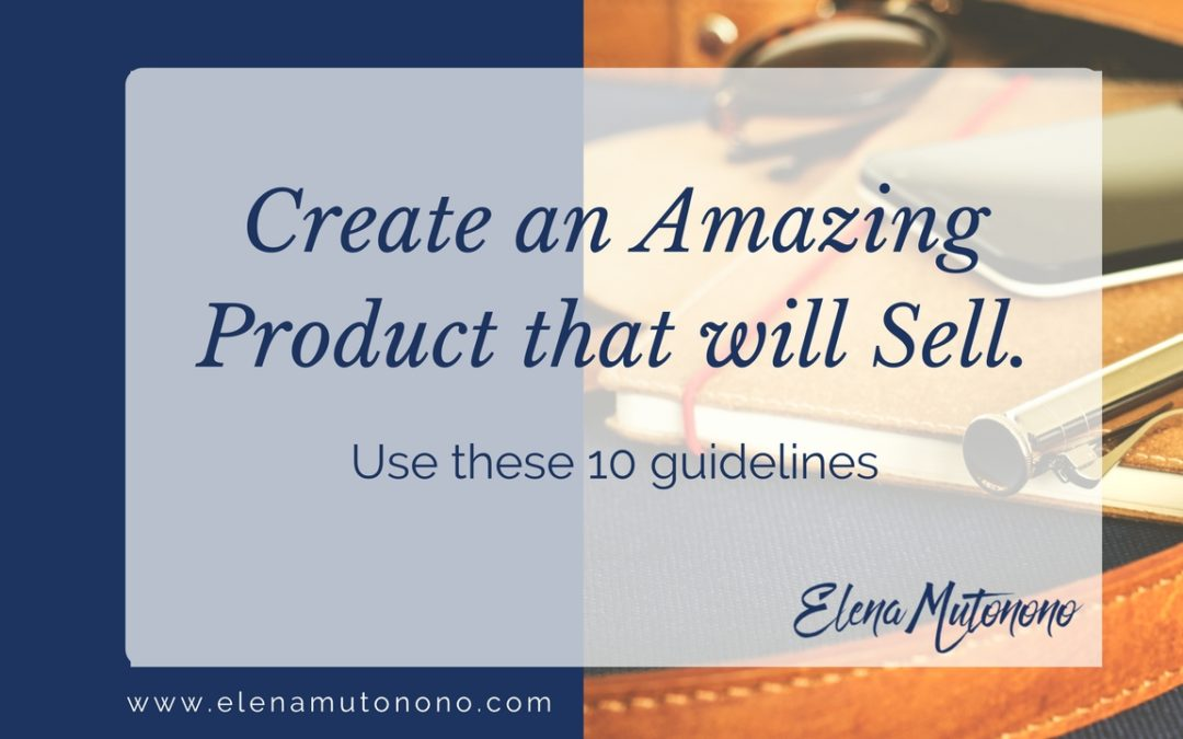 Create an amazing product that will sell. Use these 10 guidelines.