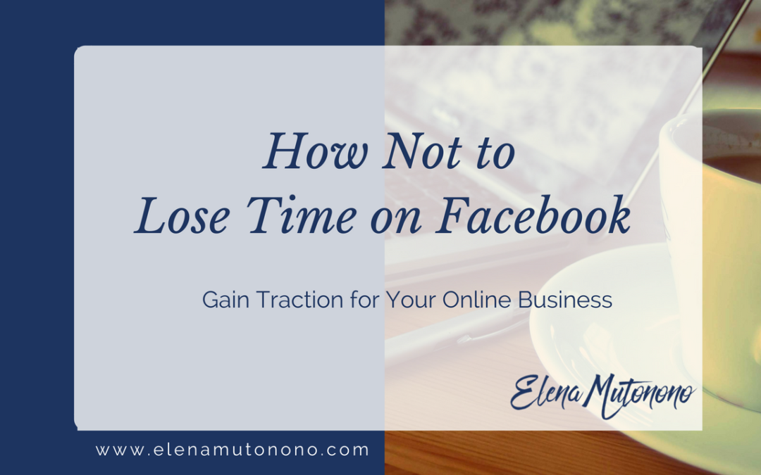 How Not to Lose Time on Facebook and Gain Traction for Your Online Business