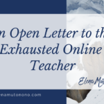 An Open Letter to the Exhausted Online Teacher