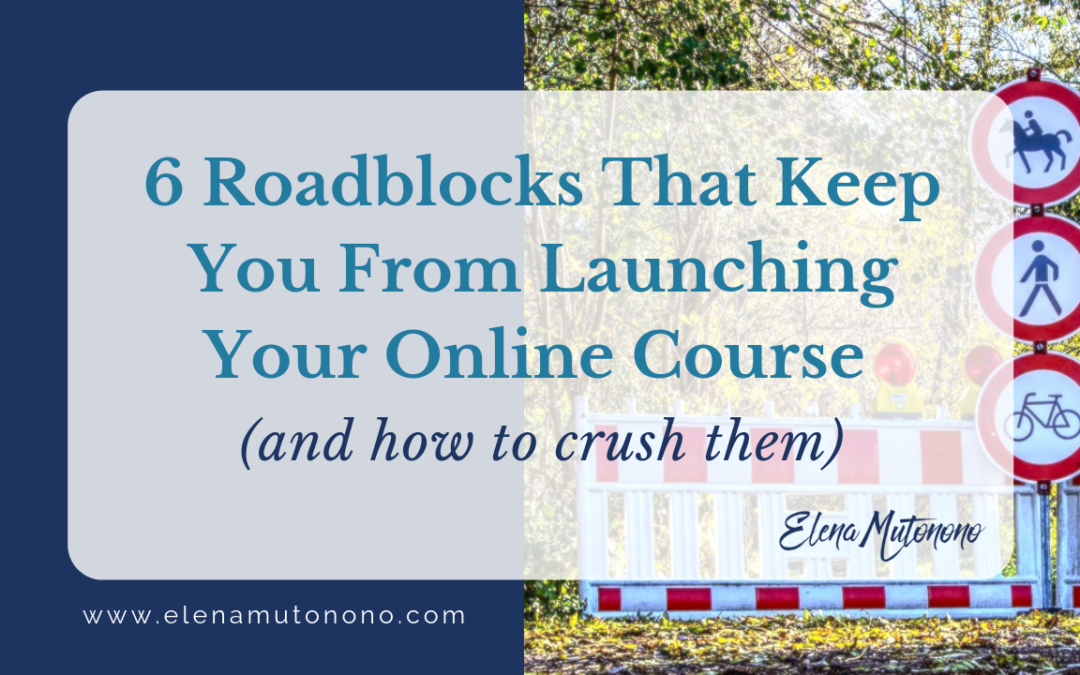 6 Roadblocks That Keep You From Launching Your Online Course (and how to crush them)